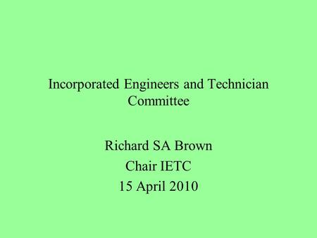 Incorporated Engineers and Technician Committee Richard SA Brown Chair IETC 15 April 2010.
