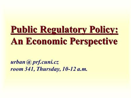 Public Regulatory Policy: An Economic Perspective Public Regulatory Policy: An Economic Perspective prf.cuni.cz room 341, Thursday, 10-12 a.m.