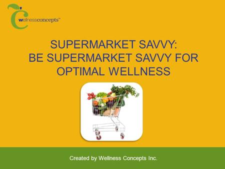 SUPERMARKET SAVVY: BE SUPERMARKET SAVVY FOR OPTIMAL WELLNESS Created by Wellness Concepts Inc.