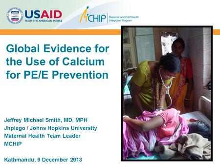 Global Evidence for the Use of Calcium for PE/E Prevention Jeffrey Michael Smith, MD, MPH Jhpiego / Johns Hopkins University Maternal Health Team Leader.