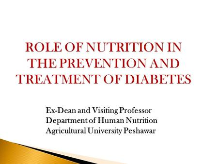ROLE OF NUTRITION IN THE ROLE OF NUTRITION IN THE PREVENTION AND TREATMENT OF DIABETES Ex-Dean and Visiting Professor Department of Human Nutrition Agricultural.