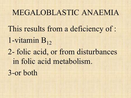 MEGALOBLASTIC ANAEMIA This results from a deficiency of : 1-vitamin B 12 2- folic acid, or from disturbances in folic acid metabolism. 3-or both.