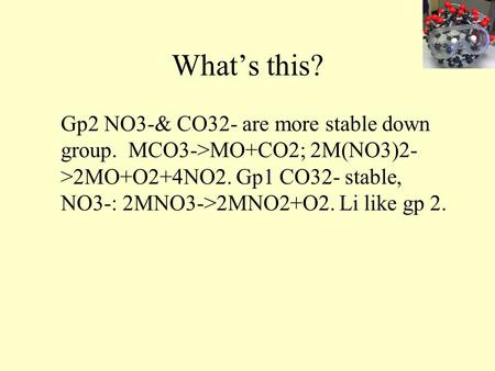 What's this? Gp2 NO3-& CO32- are more stable down group. MCO3->MO+CO2; 2M(NO3)2- >2MO+O2+4NO2. Gp1 CO32- stable, NO3-: 2MNO3->2MNO2+O2. Li like gp 2.