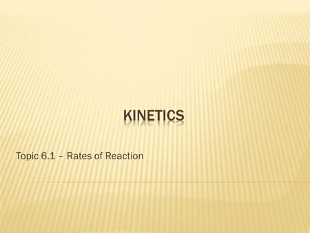 Topic 6.1 – Rates of Reaction.  Studies the rate (speed) at which a chemical process occurs.  Kinetics also sheds light on the reaction mechanism (exactly.