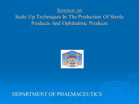 Seminor on Scale Up Techniques In The Production Of Sterile Products And Ophthalmic Products DEPARTMENT OF PHAEMACEUTICS.