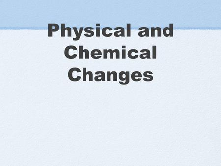 Physical and Chemical Changes. Let's Review: In A Physical Change.... A substance is changed physically, but not chemically. It is still the same substance.