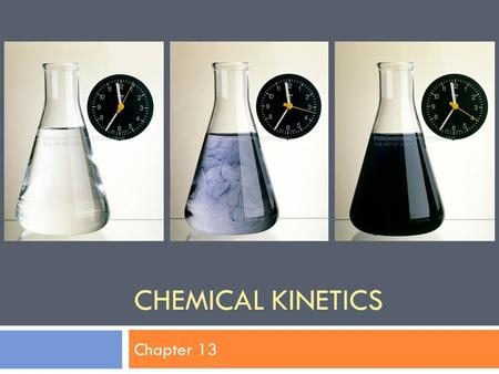 CHEMICAL KINETICS Chapter 13. Objectives  Define key terms and concepts.  Predict how temperature, catalysts, concentration, and surface area affect.