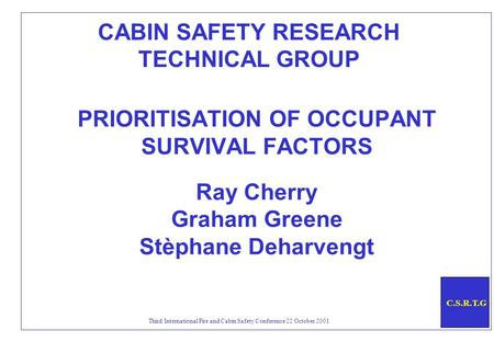 C.S.R.T.G Third International Fire and Cabin Safety Conference 22 October 2001 PRIORITISATION OF OCCUPANT SURVIVAL FACTORS Ray Cherry Graham Greene Stèphane.