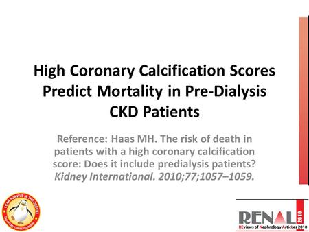 High Coronary Calcification Scores Predict Mortality in Pre-Dialysis CKD Patients Reference: Haas MH. The risk of death in patients with a high coronary.