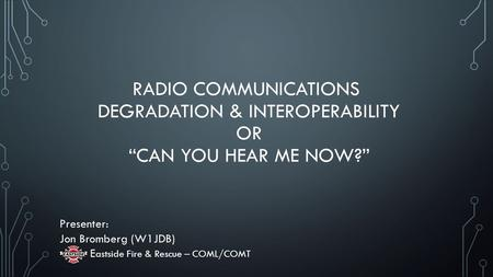 "RADIO COMMUNICATIONS DEGRADATION & INTEROPERABILITY OR ""CAN YOU HEAR ME NOW?"" Presenter: Jon Bromberg (W1JDB) E astside Fire & Rescue – COML/COMT."