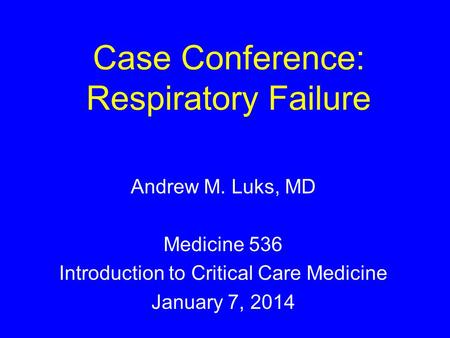 Case Conference: Respiratory Failure Andrew M. Luks, MD Medicine 536 Introduction to Critical Care Medicine January 7, 2014.