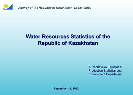 September 11, 2012 Water Resources Statistics of the Republic of Kazakhstan A. Yepbayeva, Director of Production Statistics and Environment Department.