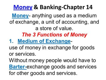 MoneyMoney & Banking-Chapter 14 Money- anything used as a medium of exchange, a unit of accounting, and a store of value. The 3 Functions of Money 1.Medium.