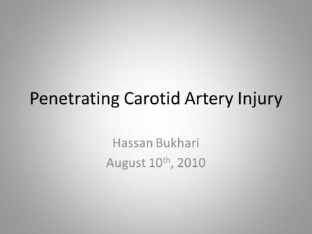 Penetrating Carotid Artery Injury Hassan Bukhari August 10 th, 2010.