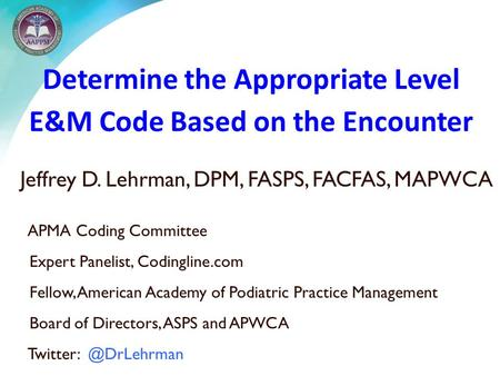 Determine the Appropriate Level E&M Code Based on the Encounter Jeffrey D. Lehrman, DPM, FASPS, FACFAS, MAPWCA APMA Coding Committee Expert Panelist, Codingline.com.