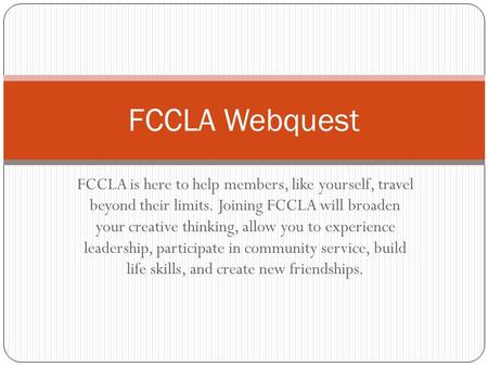 FCCLA is here to help members, like yourself, travel beyond their limits. Joining FCCLA will broaden your creative thinking, allow you to experience leadership,