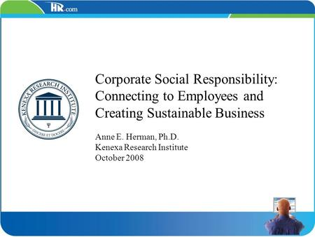 Corporate Social Responsibility: Connecting to Employees and Creating Sustainable Business Anne E. Herman, Ph.D. Kenexa Research Institute October 2008.