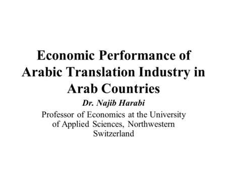 Economic Performance of Arabic Translation Industry in Arab Countries Dr. Najib Harabi Professor of Economics at the University of Applied Sciences, Northwestern.