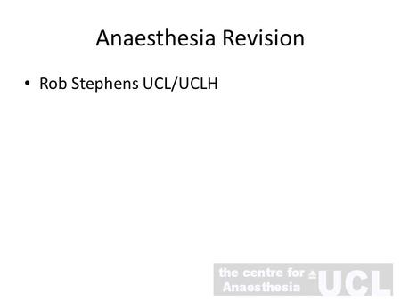 Rob Stephens UCL/UCLH Anaesthesia Revision Dr Rob Stephens Consultant in Anaesthesia UCLH Hon Senior Lecturer UCL Thanks to Dr Roger Cordery.