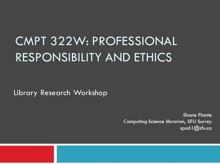 CMPT 322W: PROFESSIONAL RESPONSIBILITY AND ETHICS Shane Plante Computing Science librarian, SFU Surrey Library Research Workshop.