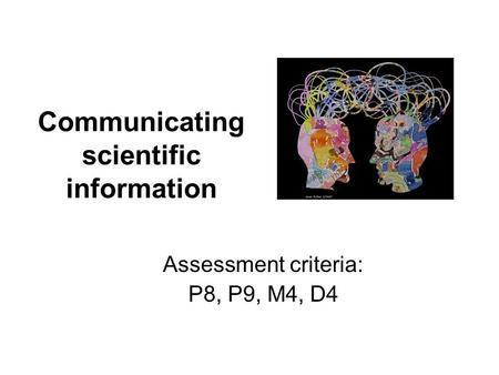 Communicating scientific information Assessment criteria: P8, P9, M4, D4.