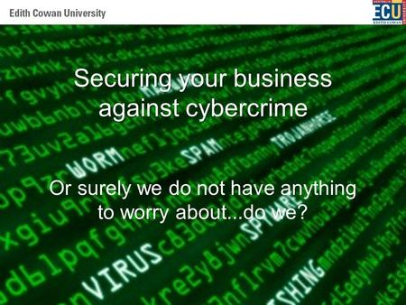 Centre of Expertise - Security Securing your business against cybercrime Or surely we do not have anything to worry about...do we?