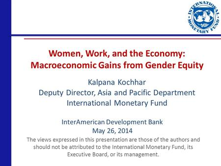 Women, Work, and the Economy: Macroeconomic Gains from Gender Equity The views expressed in this presentation are those of the authors and should not be.