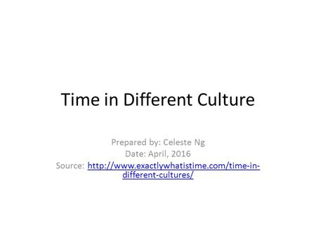 Time in Different Culture Prepared by: Celeste Ng Date: April, 2016 Source:  different-cultures/http://www.exactlywhatistime.com/time-in-