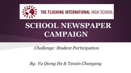SCHOOL NEWSPAPER CAMPAIGN Challenge: Student Participation By: Yu Qiong He & Tenzin Choeyang.