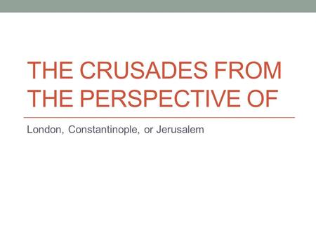 THE CRUSADES FROM THE PERSPECTIVE OF London, Constantinople, or Jerusalem.