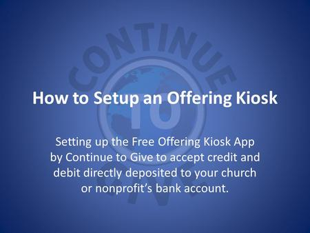How to Setup an Offering Kiosk Setting up the Free Offering Kiosk App by Continue to Give to accept credit and debit directly deposited to your church.