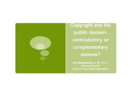 Copyright and the public domain: contradictory or complementary notions? Irini Stamatoudi, LL.M., Ph.D., General Director, Hellenic Copyright Organisation.