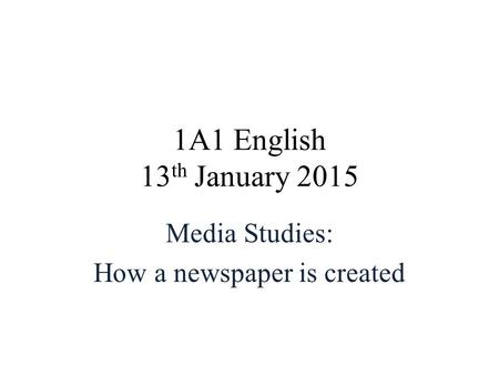 1A1 English 13 th January 2015 Media Studies: How a newspaper is created.