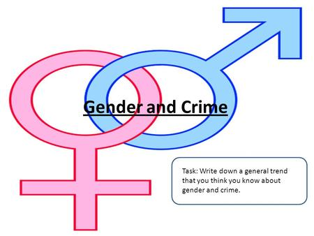 Gender and Crime Task: Write down a general trend that you think you know about gender and crime.
