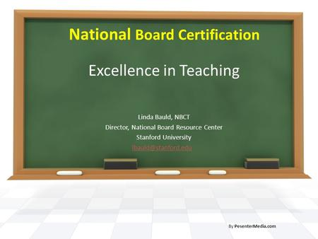 National Board Certification Excellence in Teaching Linda Bauld, NBCT Director, National Board Resource Center Stanford University