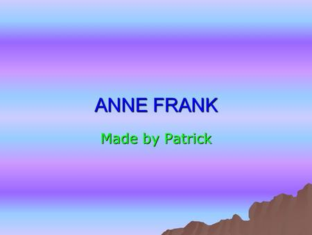 ANNE FRANK Made by Patrick. Contents  How old is Anne Frank How old is Anne Frank How old is Anne Frank  Who was Anne Frank Who was Anne Frank Who was.