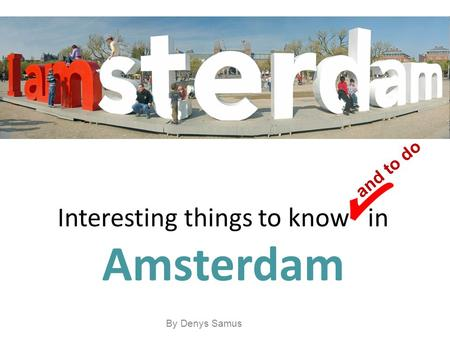 Interesting things to know in Amsterdam and to do By Denys Samus.