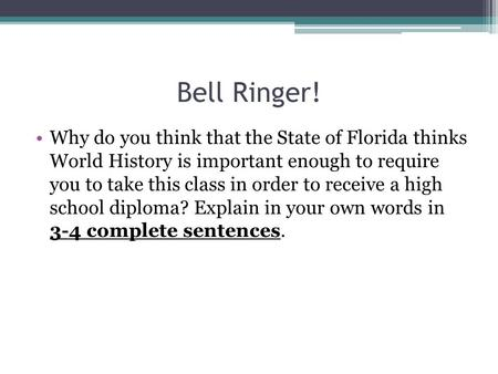 Bell Ringer! Why do you think that the State of Florida thinks World History is important enough to require you to take this class in order to receive.
