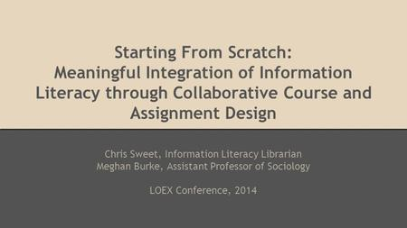 Starting From Scratch: Meaningful Integration of Information Literacy through Collaborative Course and Assignment Design Chris Sweet, Information Literacy.