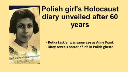 Polish girl's Holocaust diary unveiled after 60 years · Rutka Laskier was same age as Anne Frank · Diary reveals horror of life in Polish ghetto.