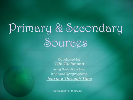 Primary & Secondary Sources Developed by Elin Richmond using illustrations from National Geographic's Journey Through Time Revised 8/2010 – M. Shelton.