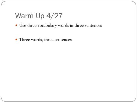 Warm Up 4/27 Use three vocabulary words in three sentences Three words, three sentences.
