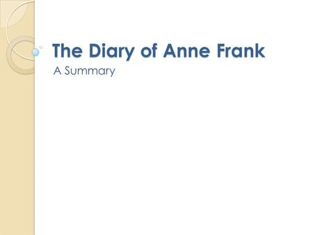 The Diary of Anne Frank A Summary. Diary of Anne Frank Setting: Amsterdam, 1940s Act 1 begins November of 1945. World War II has ended. Otto Frank visits.