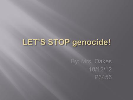 By: Mrs. Oakes 10/12/12 P3456. Genocide is the persecution or destruction of a specific group of people based on national, racial, or religious reasons.