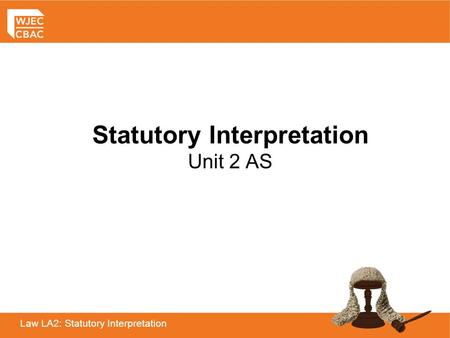 Law LA2: Statutory Interpretation Statutory Interpretation Unit 2 AS.