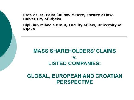 MASS SHAREHOLDERS' CLAIMS v. LISTED COMPANIES: GLOBAL, EUROPEAN AND CROATIAN PERSPECTIVE Prof. dr. sc. Edita Čulinović-Herc, Faculty of law, Univerisity.