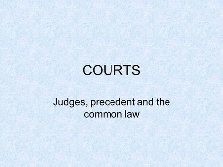 COURTS Judges, precedent and the common law. LEGAL SYSTEMS COMMON LAW Used in countries that have derived their legal system from Britain (Aust, US, Canada,