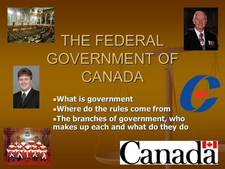 THE FEDERAL GOVERNMENT OF CANADA What is government What is government Where do the rules come from Where do the rules come from The branches of government,