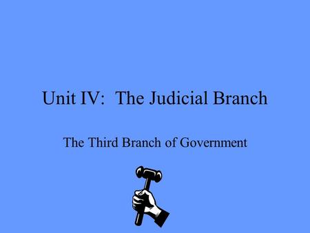 Unit IV: The Judicial Branch The Third Branch of Government.