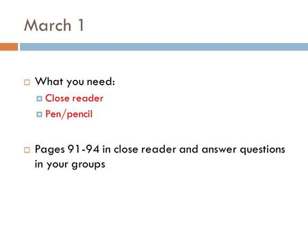 March 1  What you need:  Close reader  Pen/pencil  Pages 91-94 in close reader and answer questions in your groups.
